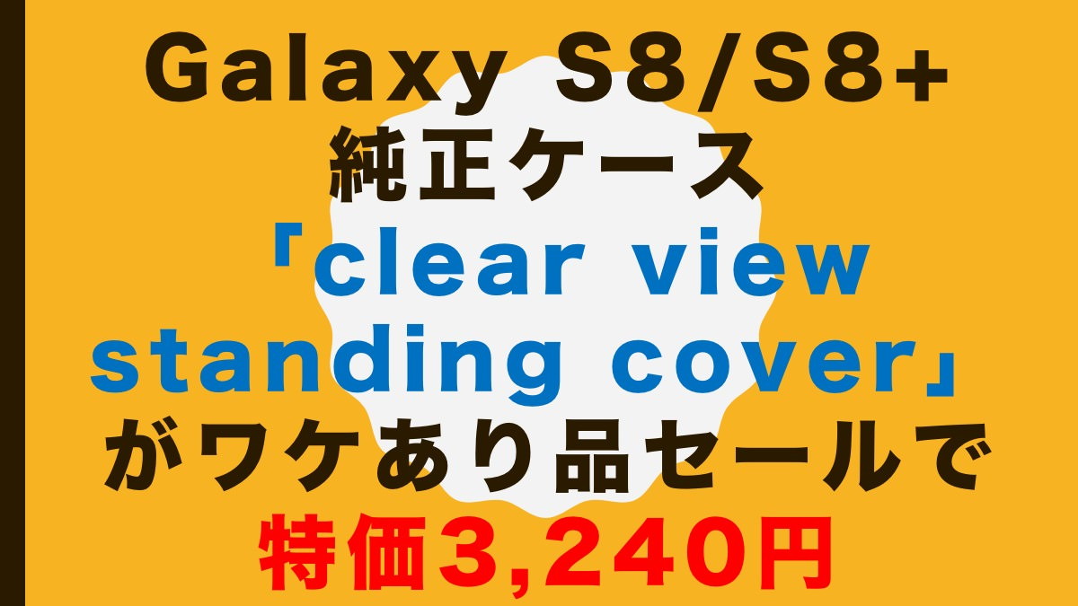 Galaxy S8/S8+ 純正ケース「ClearViewStandingCover」がワケあり品セールで特価3,240円