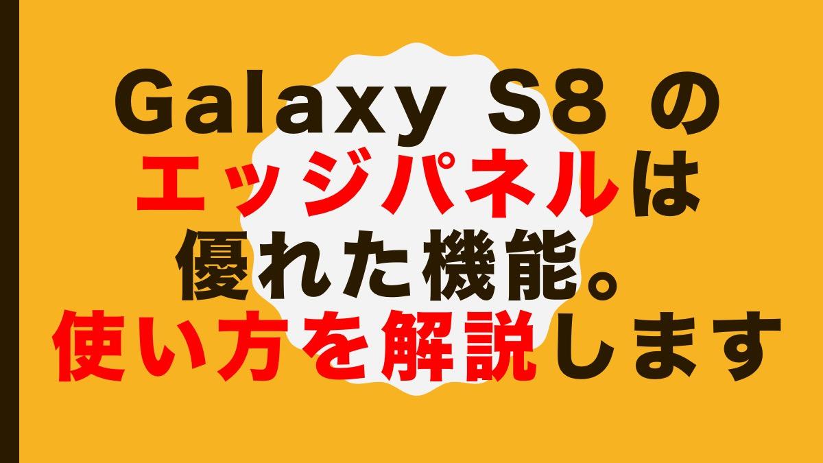 Galaxy S8 のエッジパネルは優れた機能。使い方を解説します