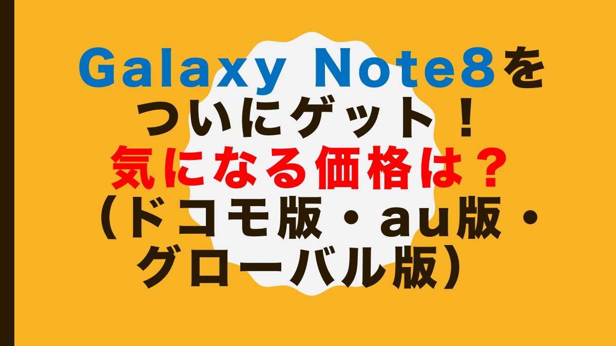 Galaxy Note8をついにゲット!気になる価格は?(ドコモ版・au版・グローバル版)