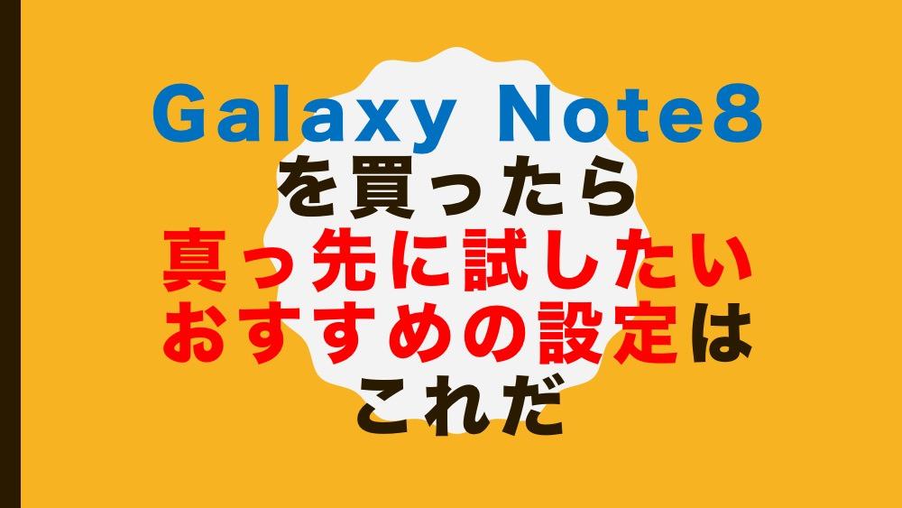 Galaxy Note8を買ったら真っ先に試したいおすすめの設定はこれだ