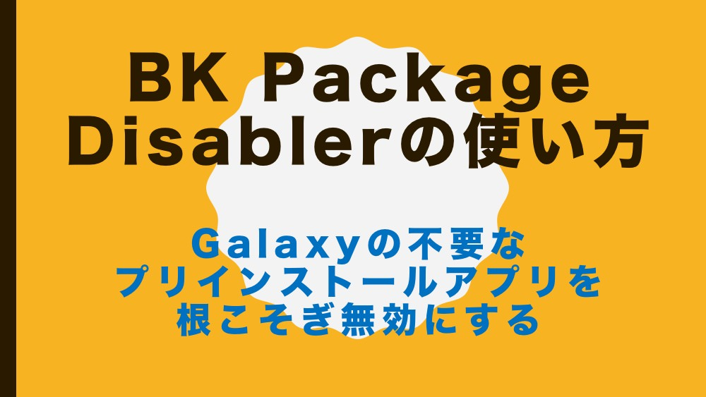 BK Package Disabler の使い方 – Galaxyの不要なプリ