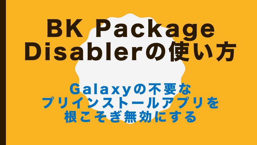 BK Package Disabler の使い方 – Galaxyの不要なプリインストールアプリを根こそぎ無効にする