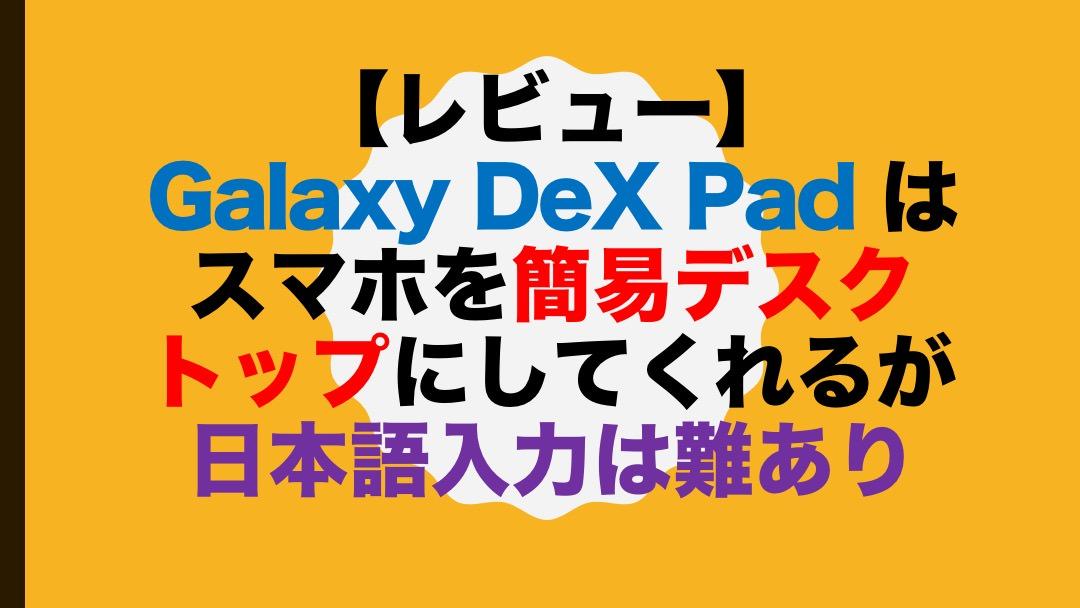 【レビュー】Galaxy DeX Pad はスマホを簡易デスクトップにしてくれるが日本語入力は難あり