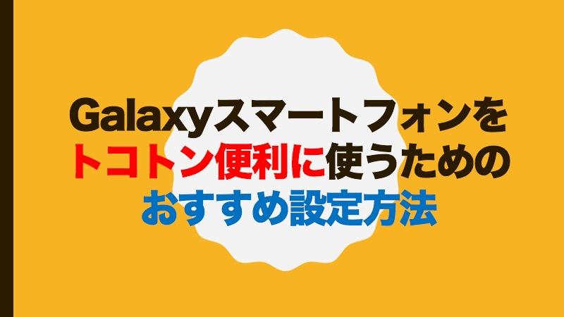 Galaxyスマートフォンをトコトン便利に使うためのおすすめ設定方法