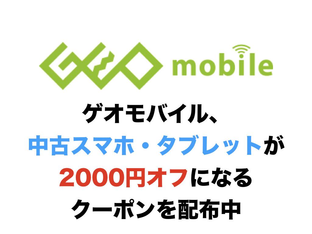 ゲオモバイル、中古スマホ・タブレットが2000円オフになるクーポンを配布中