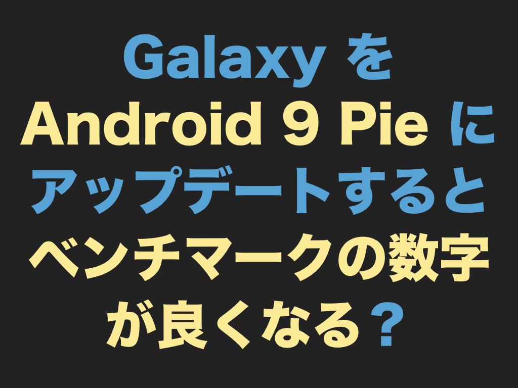 Galaxy を Android 9 Pie にアップデートするとベンチマークの数字が良くなる?