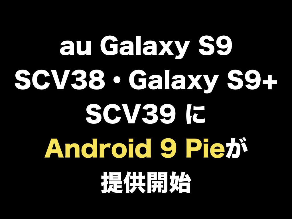 au Galaxy S9 SCV38・Galaxy S9+ SCV39 にAndroid 9 Pieが提供開始