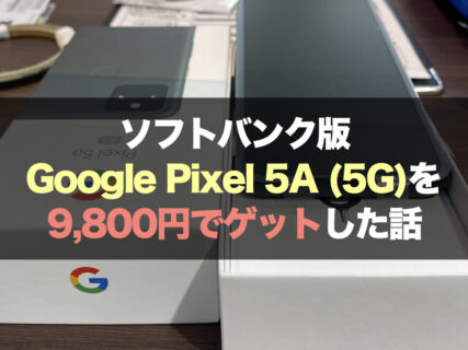 ソフトバンク版Google Pixel 5a (5G)を9,800円でゲットした