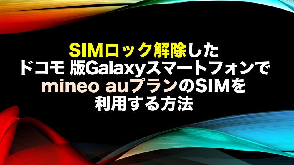 SIMロック解除したドコモ 版Galaxyスマートフォンでmineo auプランのSIMを利用する方法